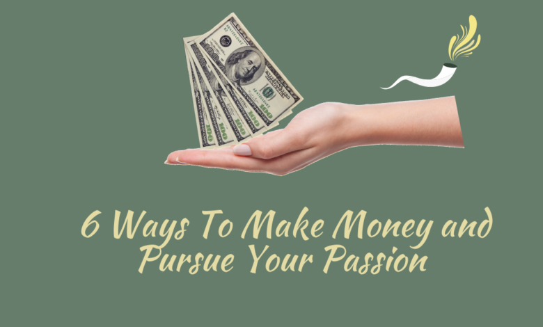 6 Ways To Make Money and Pursue Your Passion At The Same Time